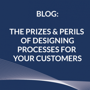 The Prizes and Perils of Designing Processes for your Customers