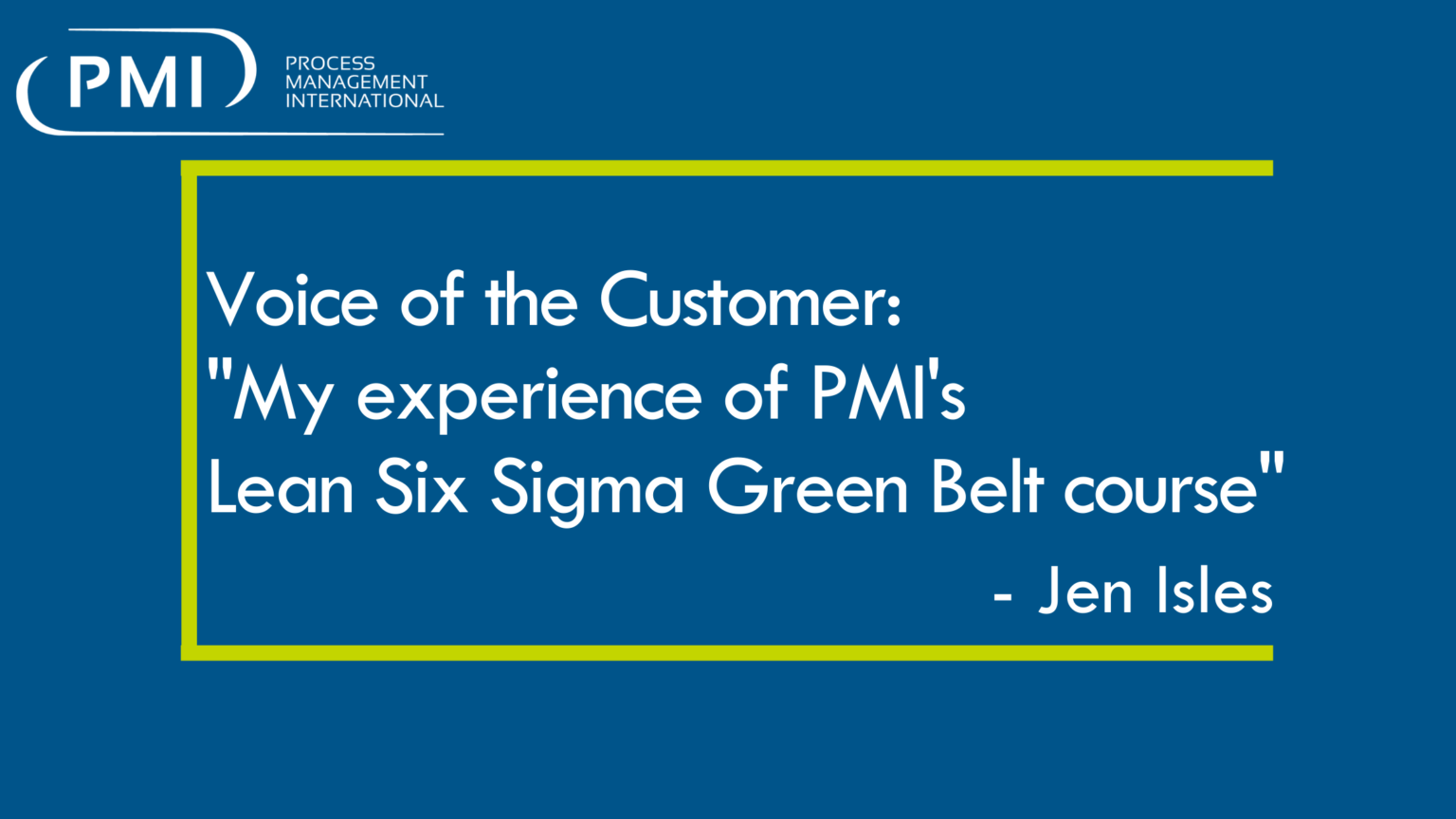 """Voice of the Customer: """" My experience of PMI's Lean Six Sigma Green Belt course"""" – Jen Isles"""