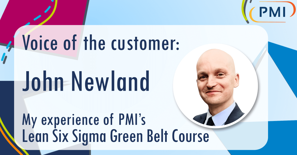 """Voice of the Customer: """"My Experience of PMI's Green Belt Course"""" – John Newland"""