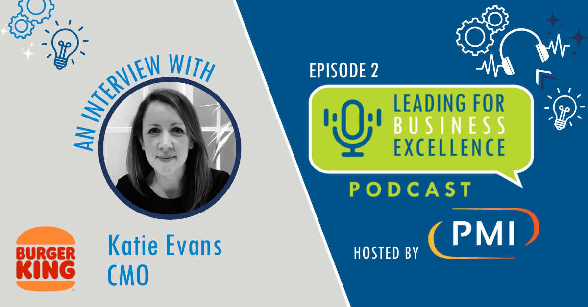 Leading for Business Excellence Podcast Episode #2, Driving Customer-Focused Performance Improvement with Katie Evans, CMO Burger King